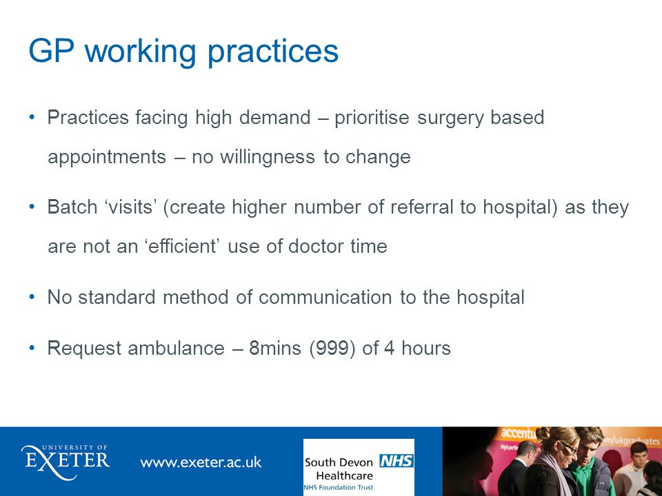 GP working practices Practices facing high demand – prioritise surgery based appointments – no willingness to change Batch 'visits' (create higher number of referral to hospital) as they are not an 'efficient' use of doctor time No standard method of communication to the hospital Request ambulance – 8mins (999) of 4 hours