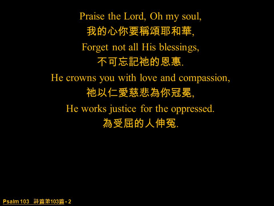 Psalm 103 詩篇第 103 篇 - 2 Praise the Lord, Oh my soul, 我的心你要稱頌耶和華, Forget not all His blessings, 不可忘記祂的恩惠.