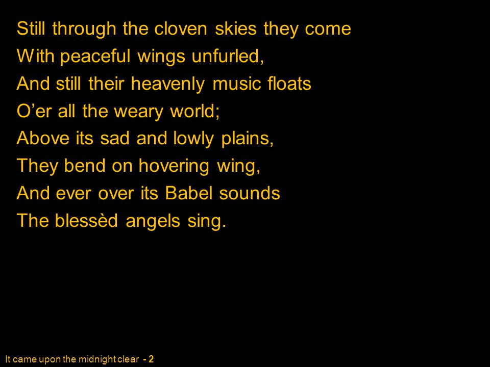It came upon the midnight clear - 2 Still through the cloven skies they come With peaceful wings unfurled, And still their heavenly music floats O'er all the weary world; Above its sad and lowly plains, They bend on hovering wing, And ever over its Babel sounds The blessèd angels sing.