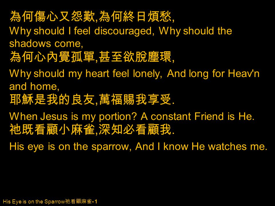 His Eye is on the Sparrow 祂看顧麻雀 - 1 為何傷心又怨歎, 為何終日煩愁, Why should I feel discouraged, Why should the shadows come, 為何心內覺孤單, 甚至欲脫塵環, Why should my heart feel lonely, And long for Heav n and home, 耶穌是我的良友, 萬福賜我享受.