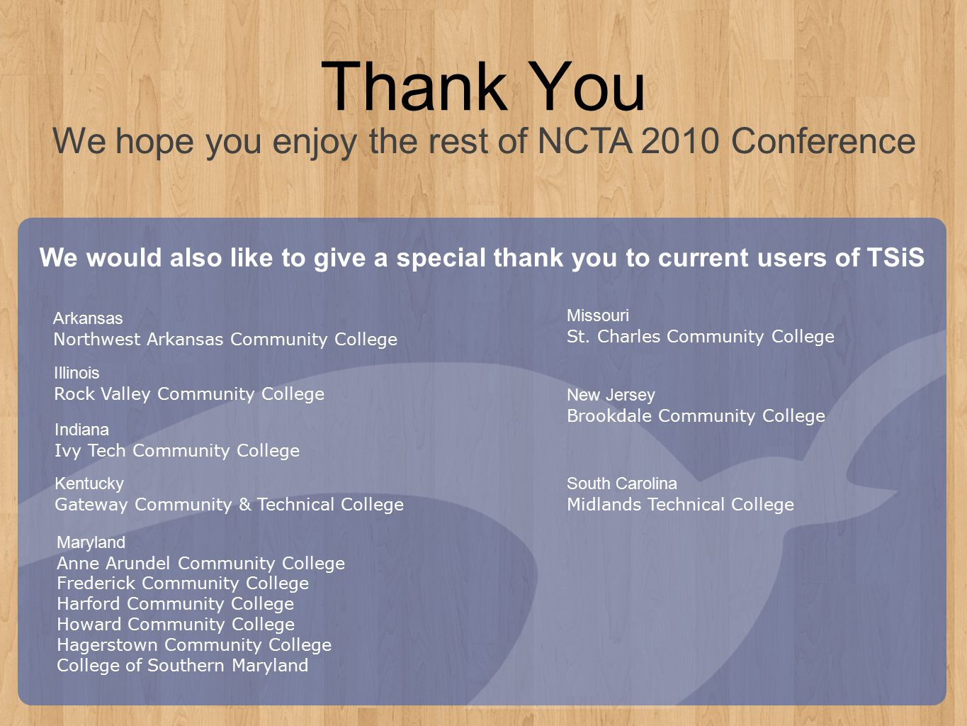 Thank You We hope you enjoy the rest of NCTA 2010 Conference We would also like to give a special thank you to current users of TSiS Maryland Anne Arundel Community College Frederick Community College Harford Community College Howard Community College Hagerstown Community College College of Southern Maryland Illinois Rock Valley Community College Missouri St.