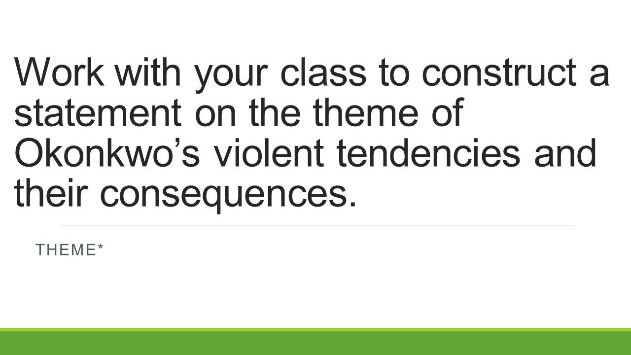 Work with your class to construct a statement on the theme of Okonkwo's violent tendencies and their consequences. THEME*