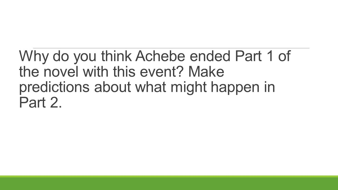 Why do you think Achebe ended Part 1 of the novel with this event? Make predictions about what might happen in Part 2.