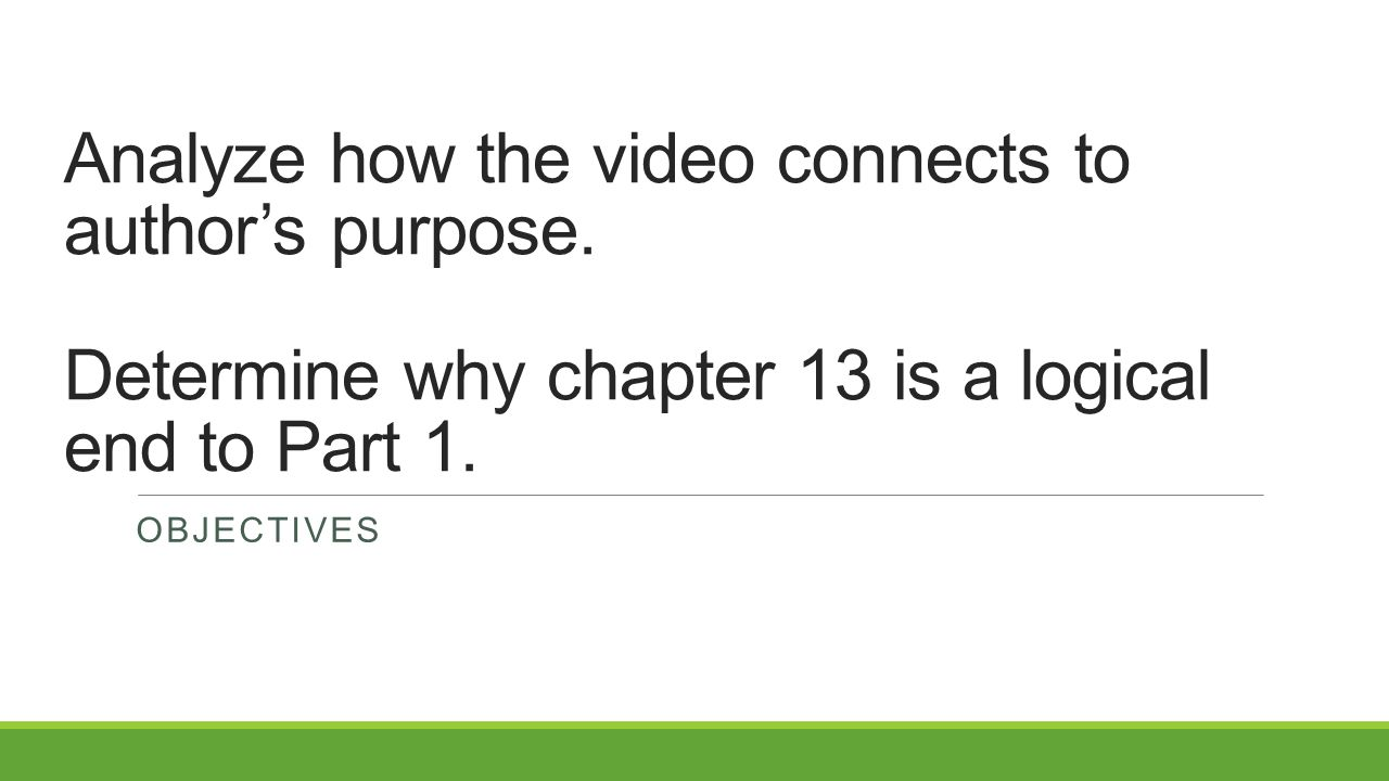 Analyze how the video connects to author's purpose. Determine why chapter 13 is a logical end to Part 1. OBJECTIVES