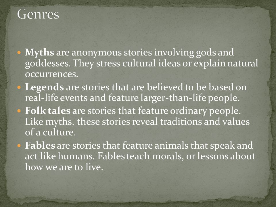 Myths are anonymous stories involving gods and goddesses. They stress cultural ideas or explain natural occurrences. Legends are stories that are beli