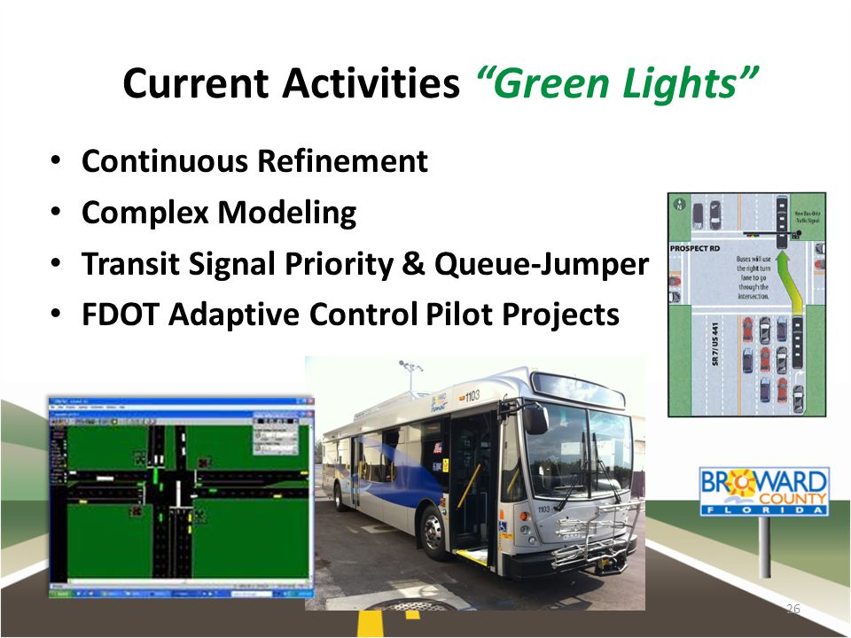 26 Current Activities Green Lights Continuous Refinement Complex Modeling Transit Signal Priority & Queue-Jumper FDOT Adaptive Control Pilot Projects