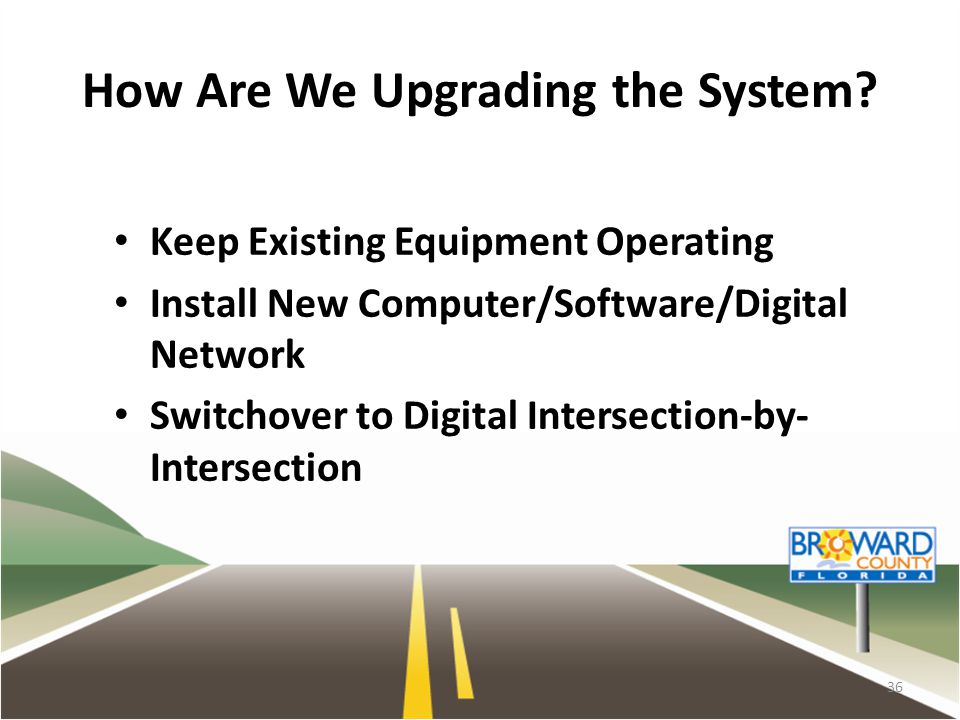 How Are We Upgrading the System? Keep Existing Equipment Operating Install New Computer/Software/Digital Network Switchover to Digital Intersection-by