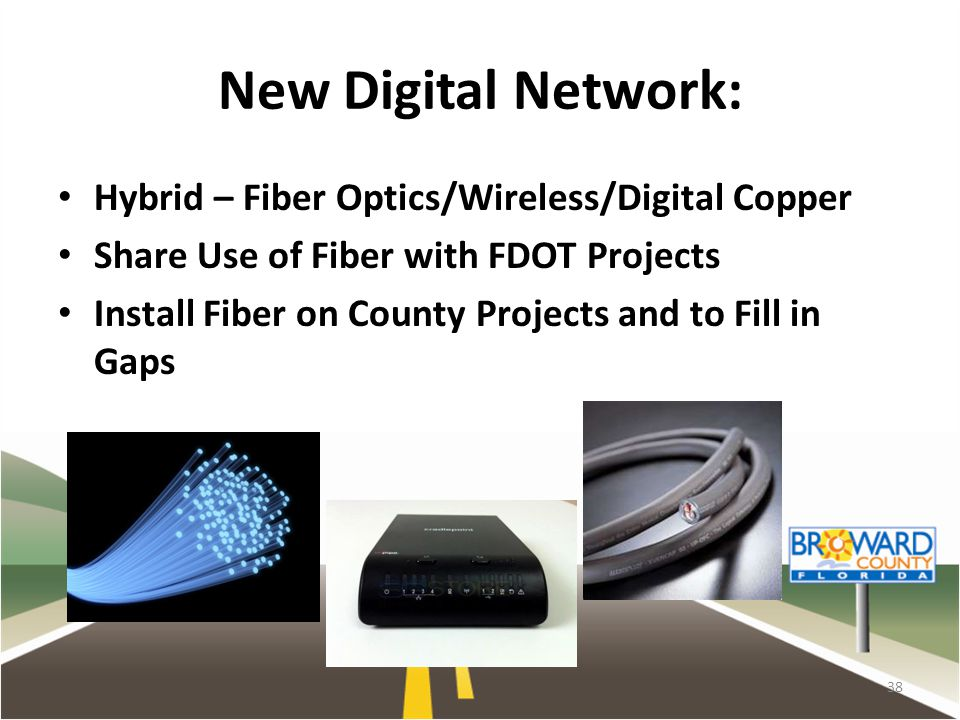 New Digital Network: Hybrid – Fiber Optics/Wireless/Digital Copper Share Use of Fiber with FDOT Projects Install Fiber on County Projects and to Fill in Gaps 38