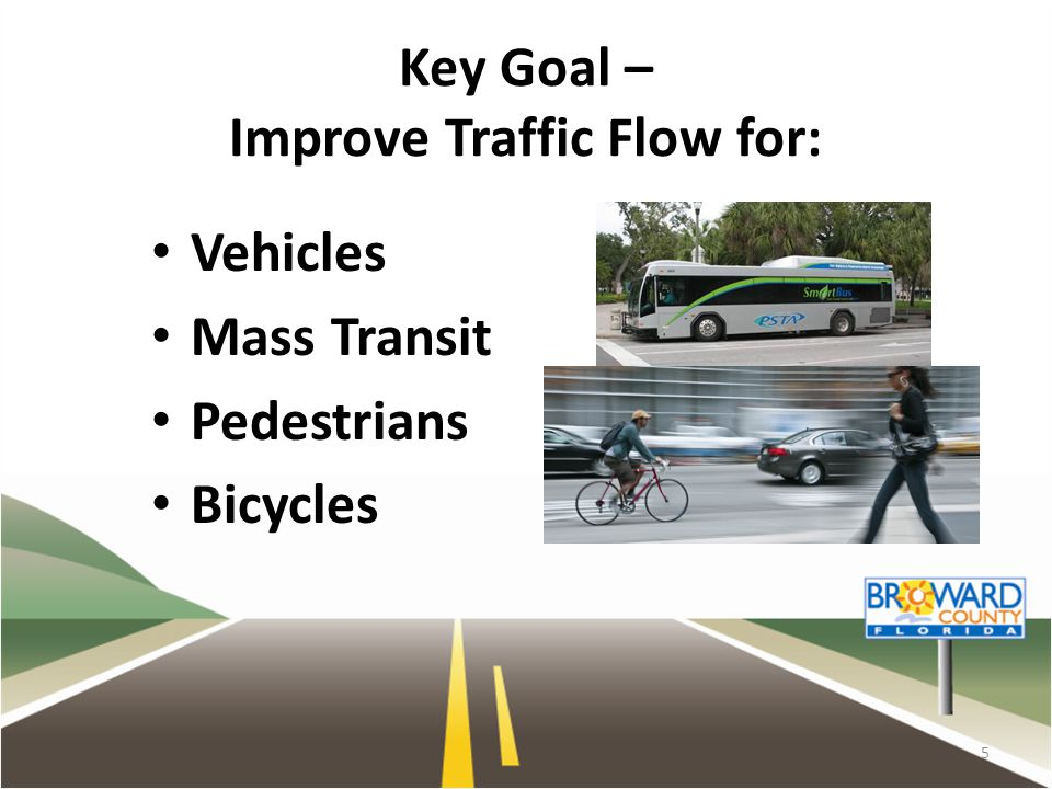 Key Goal – Improve Traffic Flow for: Vehicles Mass Transit Pedestrians Bicycles 5