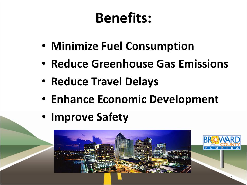 Benefits: Minimize Fuel Consumption Reduce Greenhouse Gas Emissions Reduce Travel Delays Enhance Economic Development Improve Safety 6