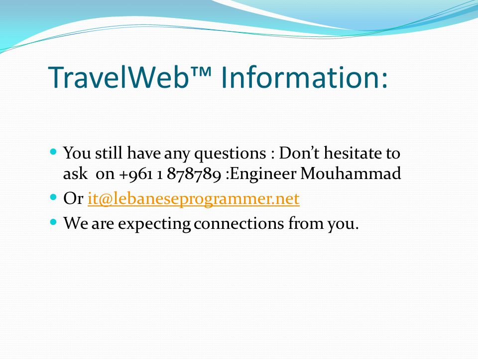 TravelWeb™ Information: You still have any questions : Don't hesitate to ask on +961 1 878789 :Engineer Mouhammad Or it@lebaneseprogrammer.netit@lebaneseprogrammer.net We are expecting connections from you.