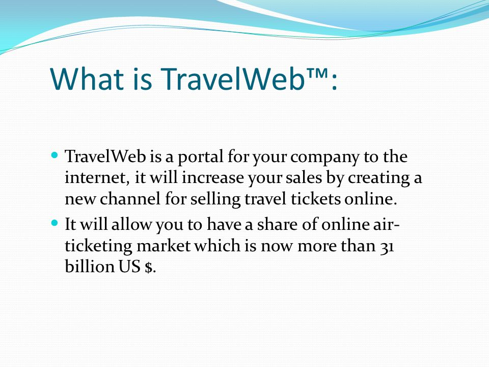 What is TravelWeb™: TravelWeb is a portal for your company to the internet, it will increase your sales by creating a new channel for selling travel t