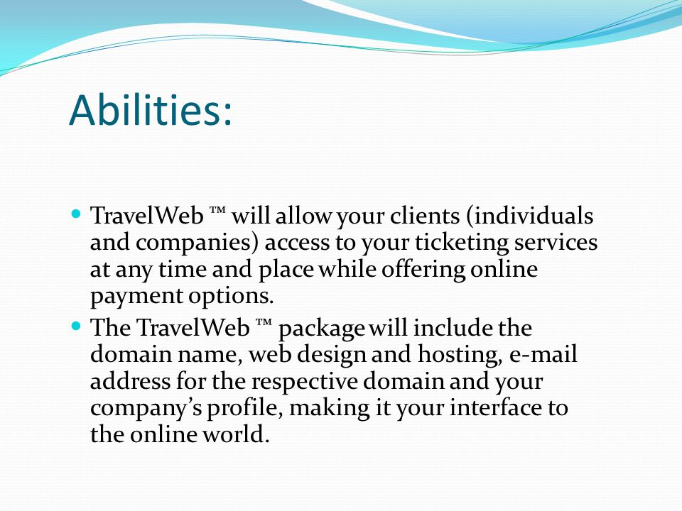 Abilities: TravelWeb ™ will allow your clients (individuals and companies) access to your ticketing services at any time and place while offering onli
