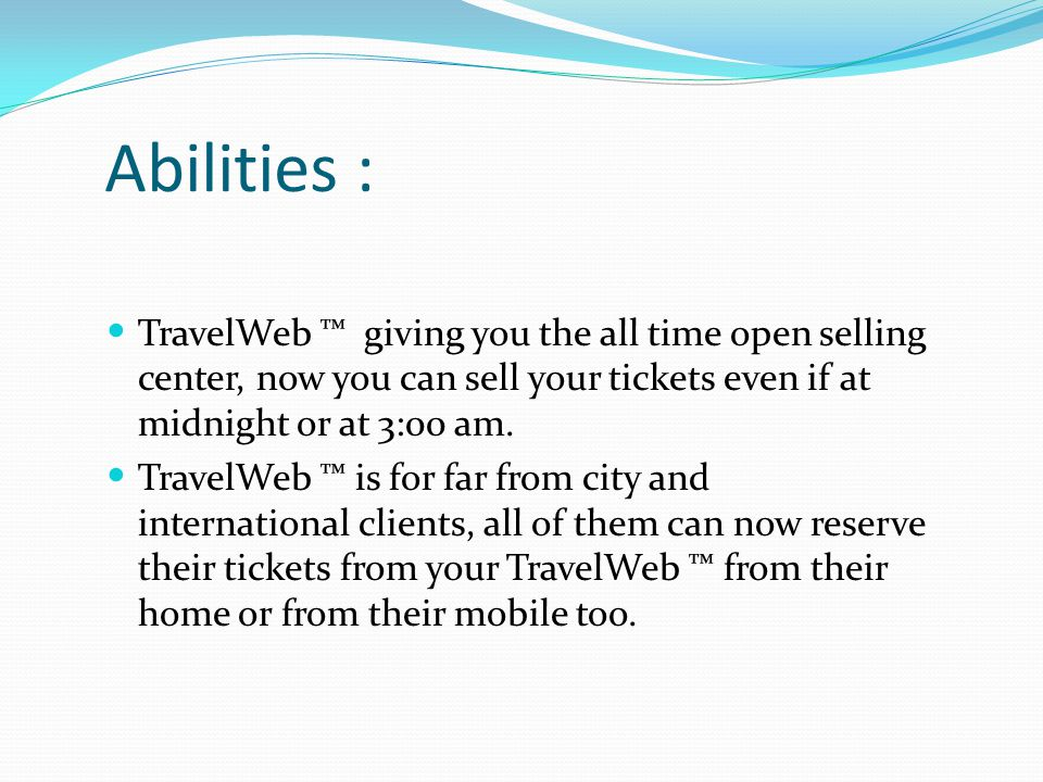 Abilities : TravelWeb ™ giving you the all time open selling center, now you can sell your tickets even if at midnight or at 3:00 am.