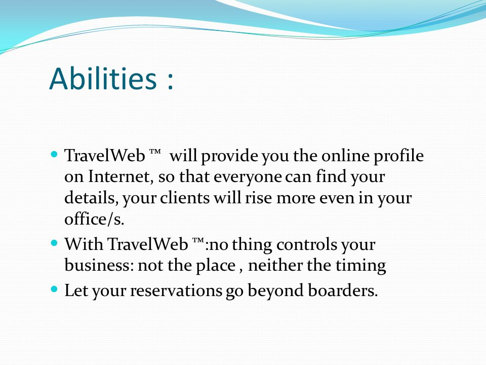 Abilities : TravelWeb ™ will provide you the online profile on Internet, so that everyone can find your details, your clients will rise more even in your office/s.