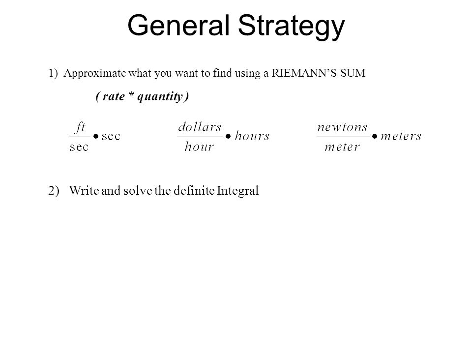 General Strategy 1) Approximate what you want to find using a RIEMANN'S SUM ( rate * quantity ) 2) Write and solve the definite Integral