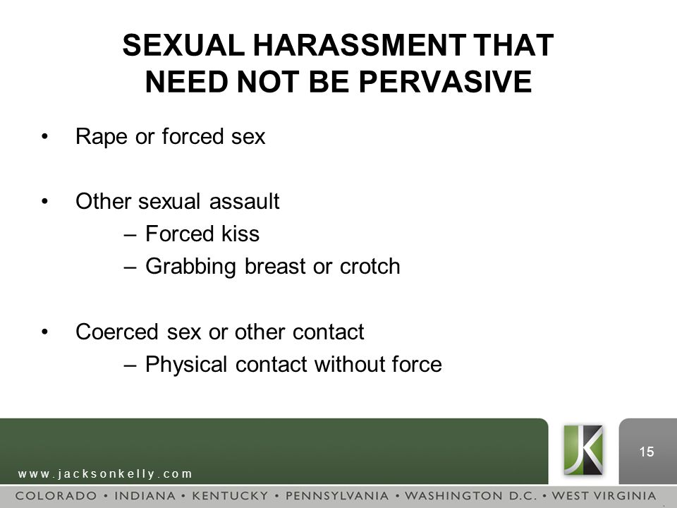 w w w. j a c k s o n k e l l y. c o m 15 SEXUAL HARASSMENT THAT NEED NOT BE PERVASIVE Rape or forced sex Other sexual assault –Forced kiss –Grabbing b