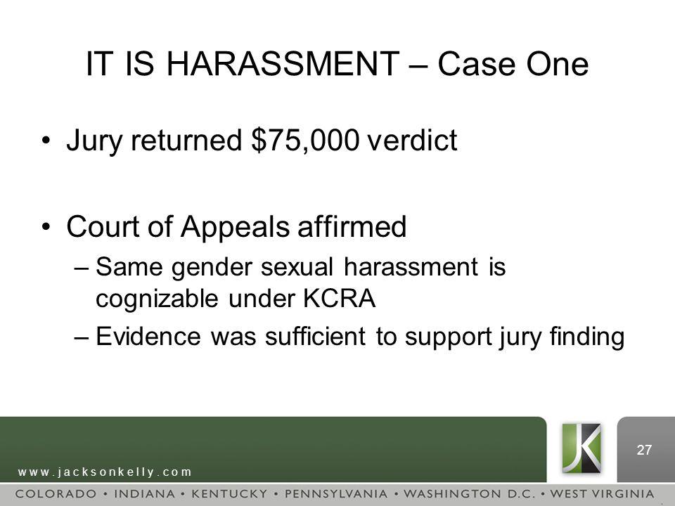 w w w. j a c k s o n k e l l y. c o m 27 IT IS HARASSMENT – Case One Jury returned $75,000 verdict Court of Appeals affirmed –Same gender sexual haras