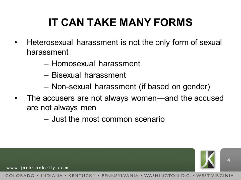 w w w. j a c k s o n k e l l y. c o m 4 IT CAN TAKE MANY FORMS Heterosexual harassment is not the only form of sexual harassment –Homosexual harassmen
