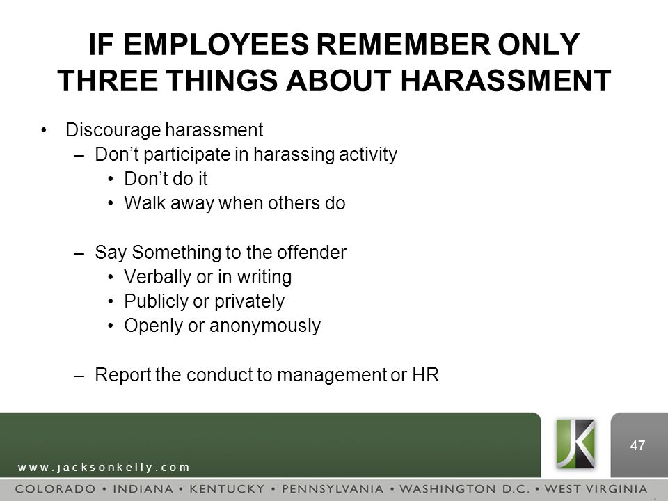 w w w. j a c k s o n k e l l y. c o m 47 IF EMPLOYEES REMEMBER ONLY THREE THINGS ABOUT HARASSMENT Discourage harassment –Don't participate in harassin