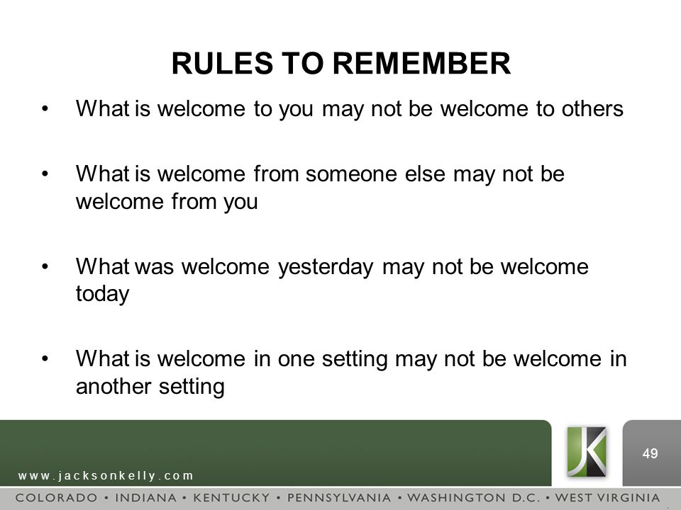w w w. j a c k s o n k e l l y. c o m 49 RULES TO REMEMBER What is welcome to you may not be welcome to others What is welcome from someone else may n