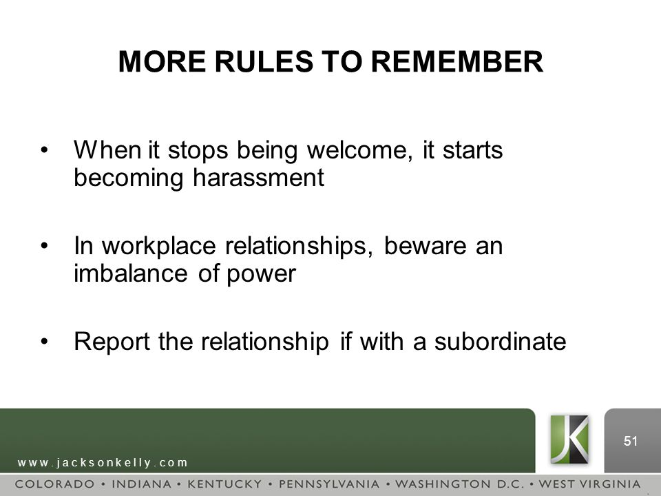 w w w. j a c k s o n k e l l y. c o m 51 MORE RULES TO REMEMBER When it stops being welcome, it starts becoming harassment In workplace relationships,