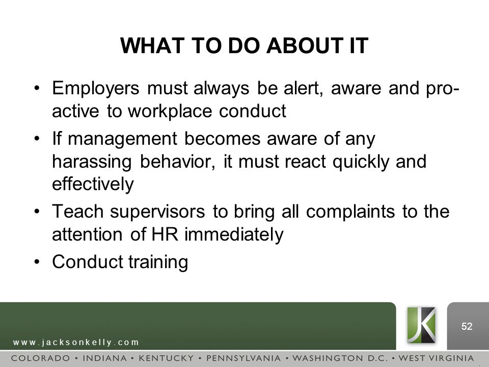 w w w. j a c k s o n k e l l y. c o m 52 WHAT TO DO ABOUT IT Employers must always be alert, aware and pro- active to workplace conduct If management