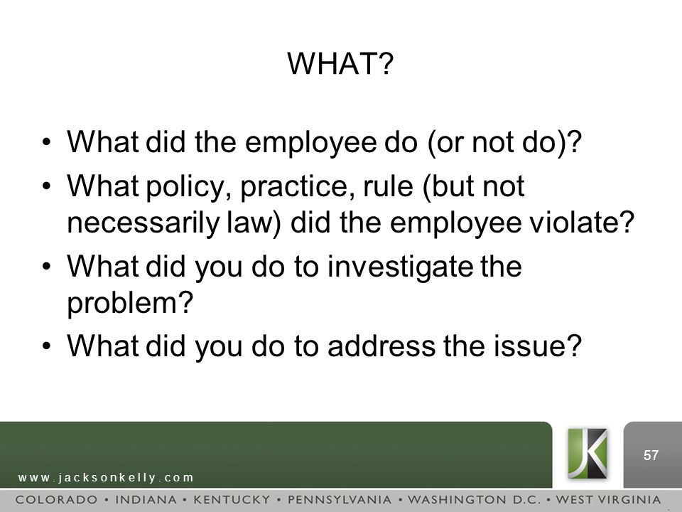 w w w. j a c k s o n k e l l y. c o m 57 WHAT? What did the employee do (or not do)? What policy, practice, rule (but not necessarily law) did the emp