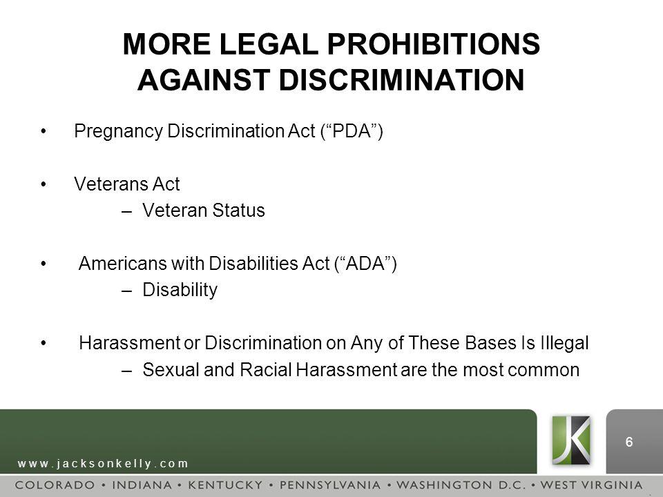 "w w w. j a c k s o n k e l l y. c o m 6 MORE LEGAL PROHIBITIONS AGAINST DISCRIMINATION Pregnancy Discrimination Act (""PDA"") Veterans Act –Veteran Stat"