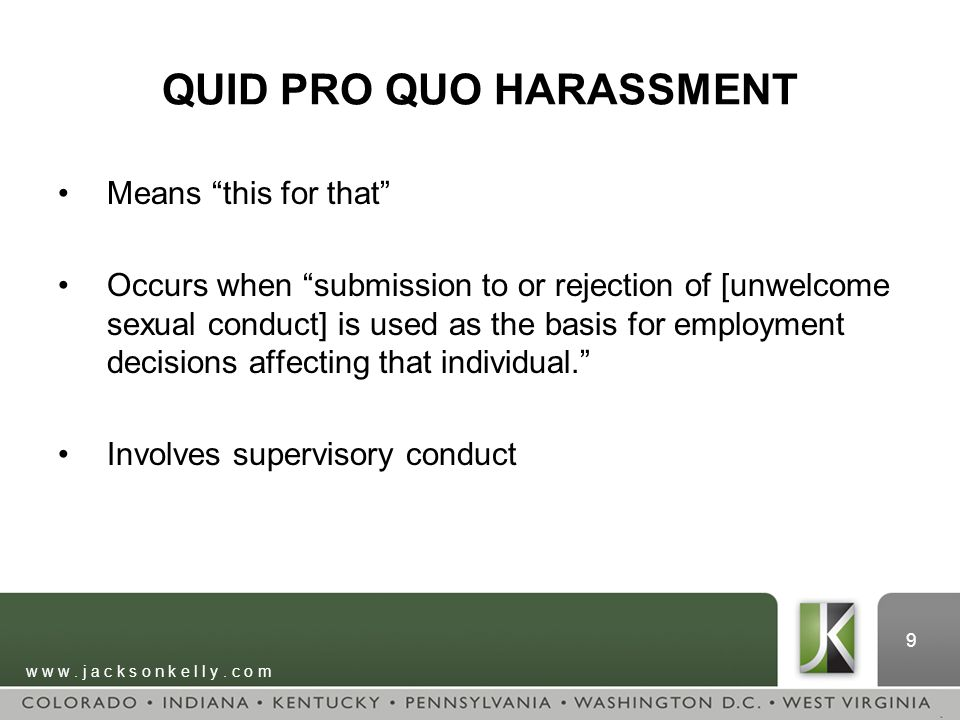 """w w w. j a c k s o n k e l l y. c o m 9 QUID PRO QUO HARASSMENT Means """"this for that"""" Occurs when """"submission to or rejection of [unwelcome sexual con"""