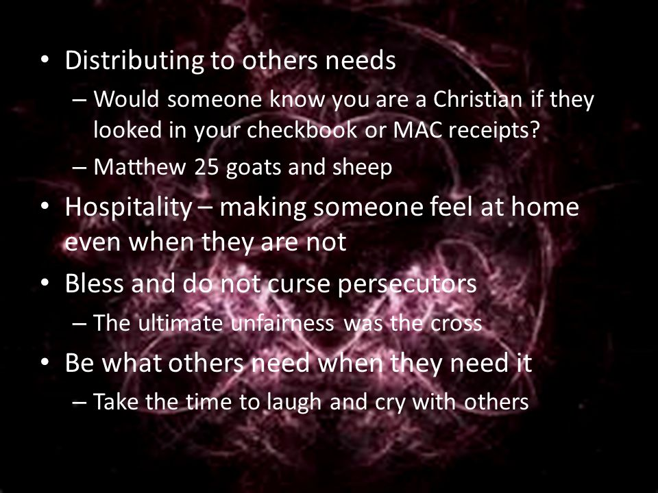 Distributing to others needs – Would someone know you are a Christian if they looked in your checkbook or MAC receipts.
