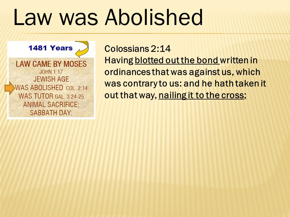 Colossians 2:14 Having blotted out the bond written in ordinances that was against us, which was contrary to us: and he hath taken it out that way, nailing it to the cross; Law was Abolished