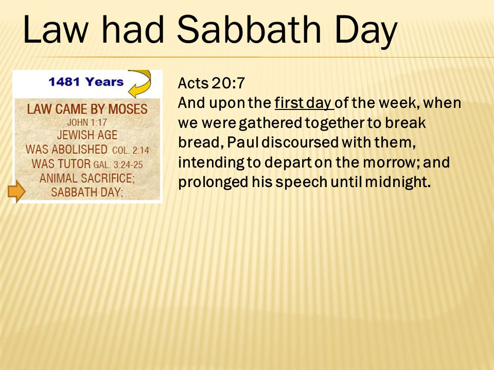 Acts 20:7 And upon the first day of the week, when we were gathered together to break bread, Paul discoursed with them, intending to depart on the mor
