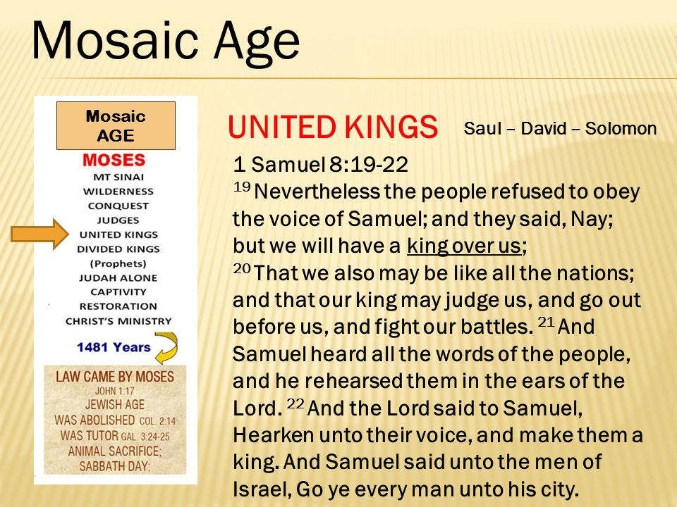 Mosaic Age UNITED KINGS 1 Samuel 8:19-22 19 Nevertheless the people refused to obey the voice of Samuel; and they said, Nay; but we will have a king over us; 20 That we also may be like all the nations; and that our king may judge us, and go out before us, and fight our battles.