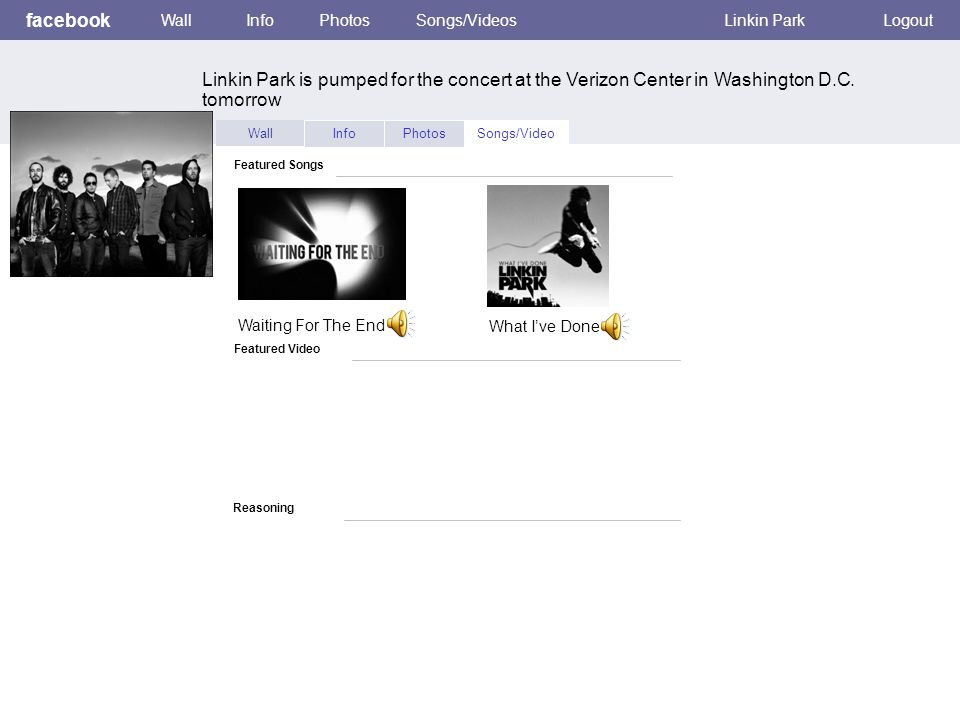 Featured Video facebook WallInfoPhotosSongs/VideosLinkin ParkLogout Wall InfoPhotosSongs/Video Featured Songs Reasoning Waiting For The End What I've