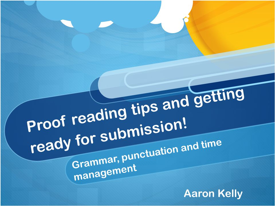 Proof reading tips and getting ready for submission! Grammar, punctuation and time management Aaron Kelly