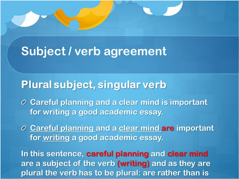 Subject / verb agreement Plural subject, singular verb Careful planning and a clear mind is important for writing a good academic essay. Careful plann
