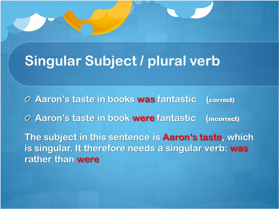 Singular Subject / plural verb Aaron's taste in books was fantastic ( correct) Aaron's taste in book were fantastic ( incorrect) The subject in this sentence is Aaron's taste, which is singular.