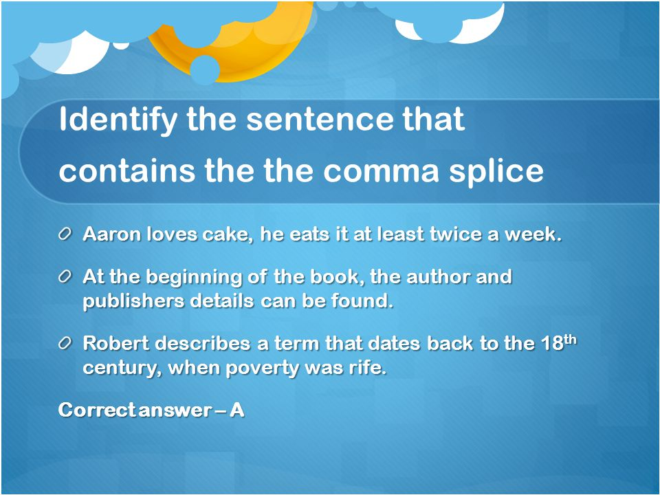 Identify the sentence that contains the the comma splice Aaron loves cake, he eats it at least twice a week.