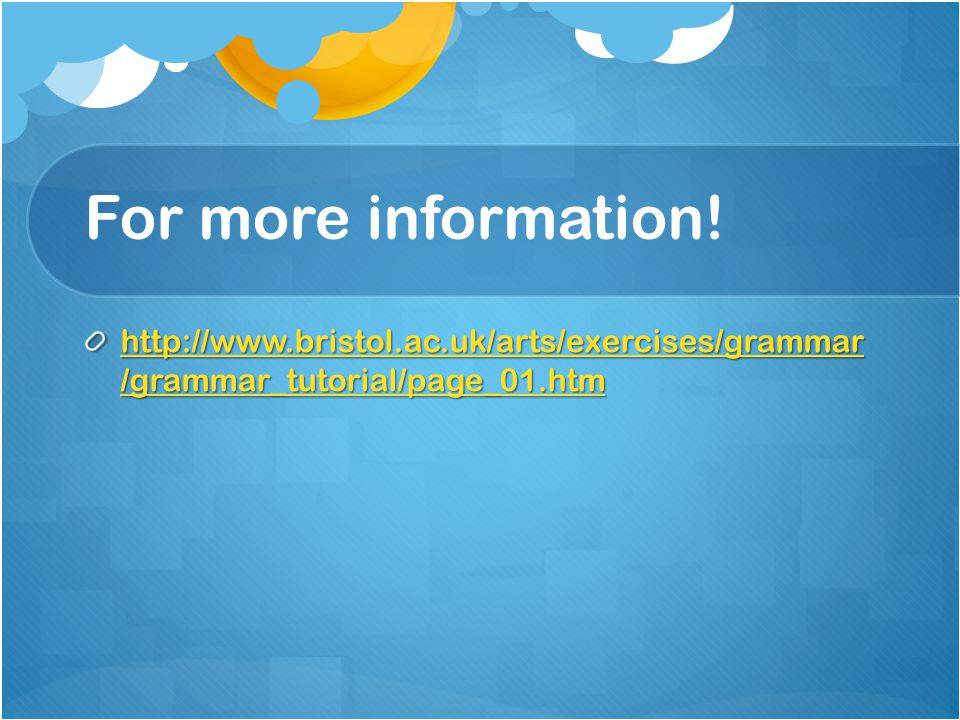 For more information! http://www.bristol.ac.uk/arts/exercises/grammar /grammar_tutorial/page_01.htm http://www.bristol.ac.uk/arts/exercises/grammar /g