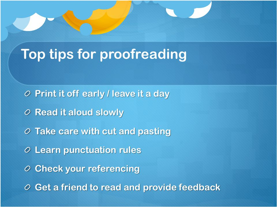 Top tips for proofreading Print it off early / leave it a day Read it aloud slowly Take care with cut and pasting Learn punctuation rules Check your r