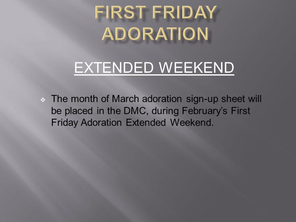 EXTENDED WEEKEND  The month of March adoration sign-up sheet will be placed in the DMC, during February's First Friday Adoration Extended Weekend.