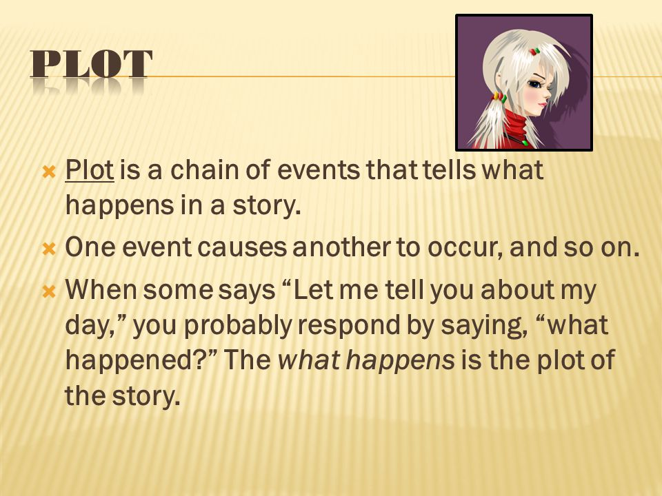 " Plot is a chain of events that tells what happens in a story.  One event causes another to occur, and so on.  When some says ""Let me tell you abou"