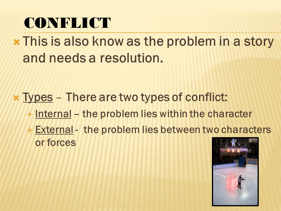  This is also know as the problem in a story and needs a resolution.  Types – There are two types of conflict:  Internal – the problem lies within