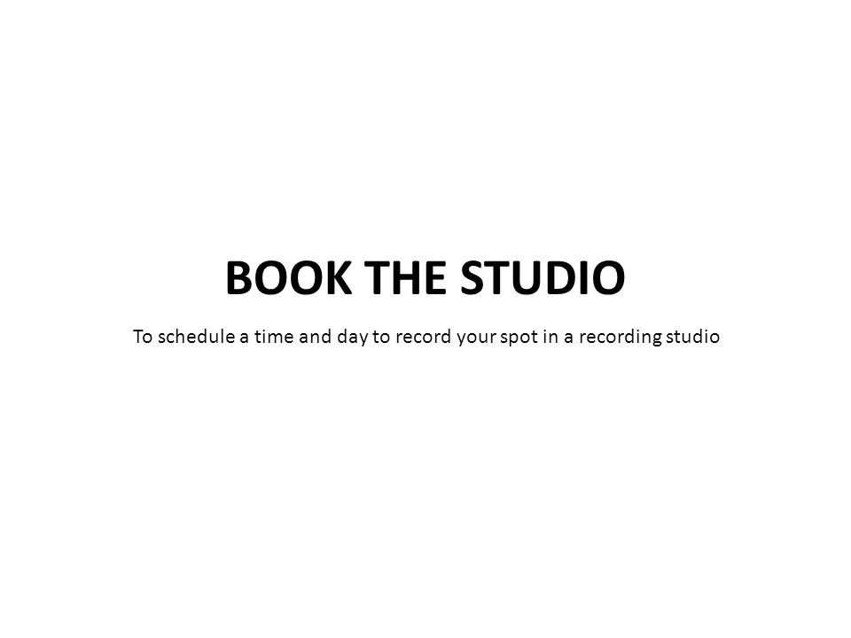 To schedule a time and day to record your spot in a recording studio