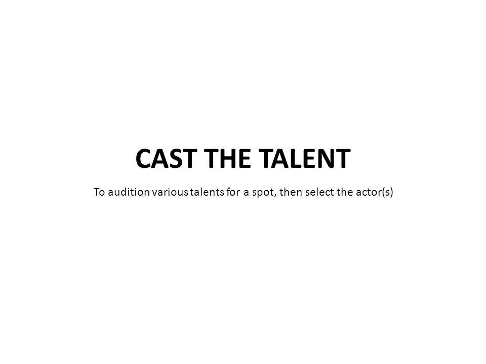 To audition various talents for a spot, then select the actor(s)