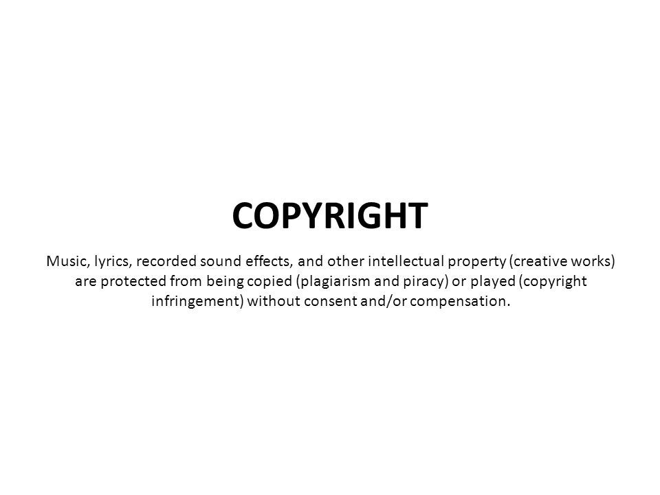Music, lyrics, recorded sound effects, and other intellectual property (creative works) are protected from being copied (plagiarism and piracy) or pla