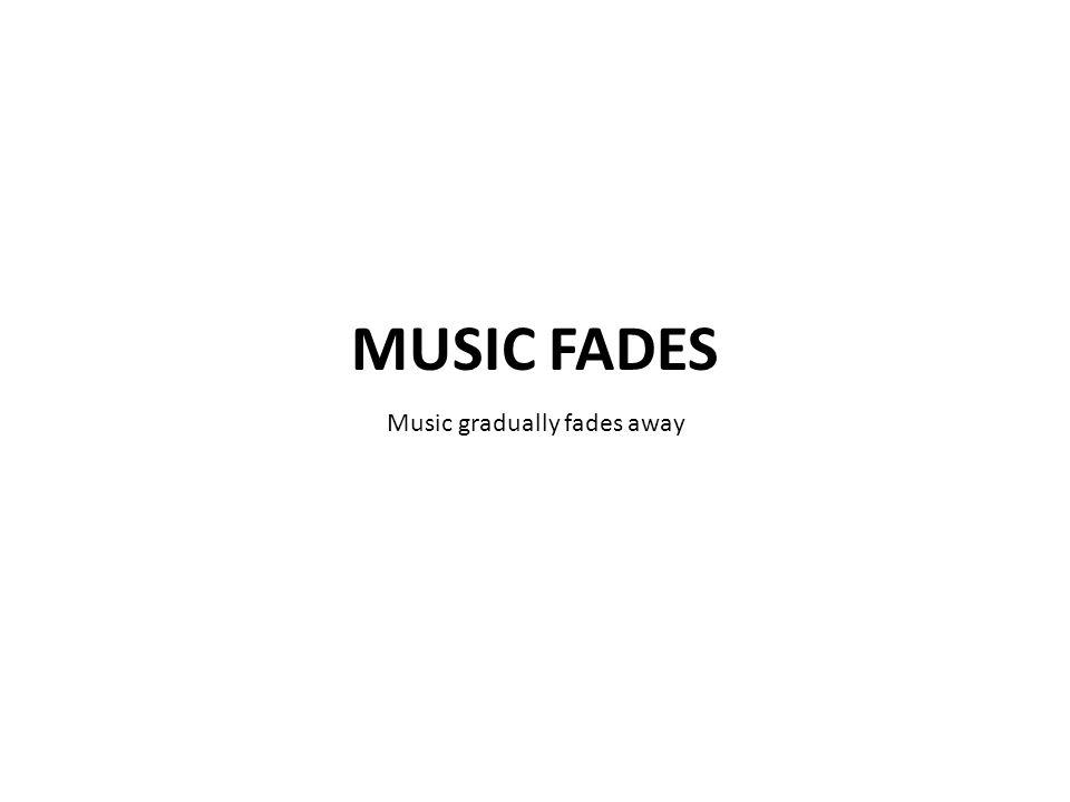 Music gradually fades away