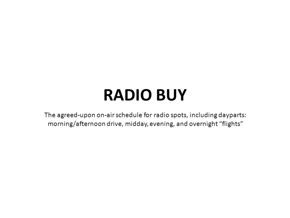 "The agreed-upon on-air schedule for radio spots, including dayparts: morning/afternoon drive, midday, evening, and overnight ""flights"""