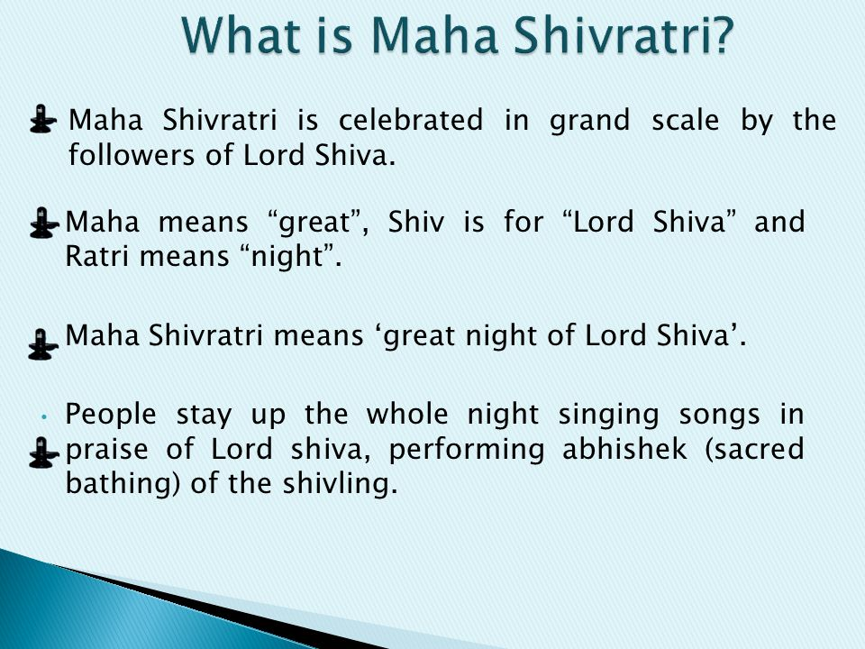 "Maha means ""great"", Shiv is for ""Lord Shiva"" and Ratri means ""night"". Maha Shivratri means 'great night of Lord Shiva'. People stay up the whole night"